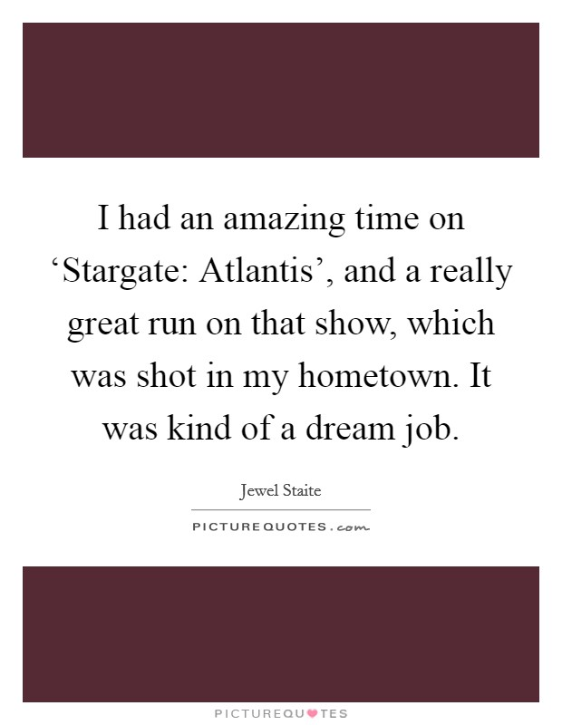 I had an amazing time on 'Stargate: Atlantis', and a really great run on that show, which was shot in my hometown. It was kind of a dream job Picture Quote #1
