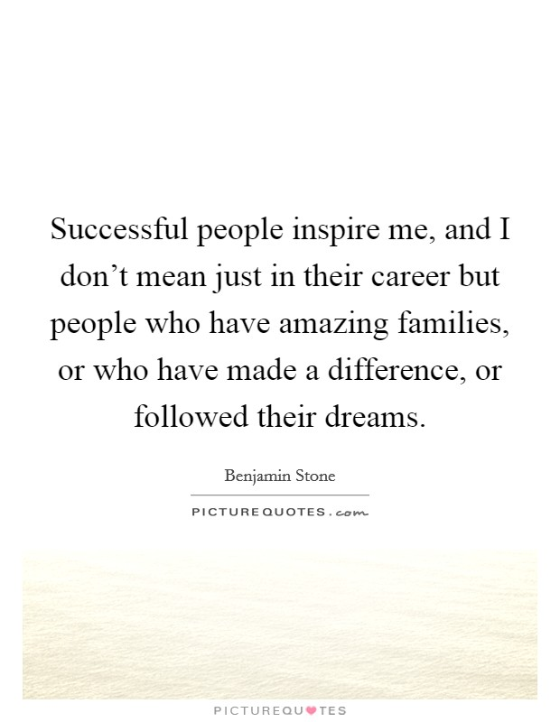 Successful people inspire me, and I don't mean just in their career but people who have amazing families, or who have made a difference, or followed their dreams Picture Quote #1