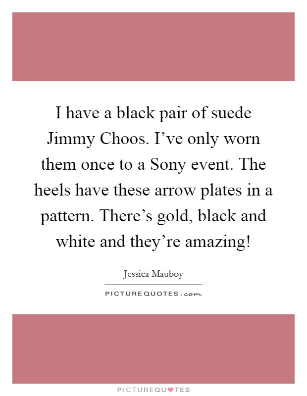 I have a black pair of suede Jimmy Choos. I've only worn them once to a Sony event. The heels have these arrow plates in a pattern. There's gold, black and white and they're amazing! Picture Quote #1