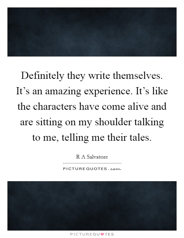 Definitely they write themselves. It's an amazing experience. It's like the characters have come alive and are sitting on my shoulder talking to me, telling me their tales Picture Quote #1