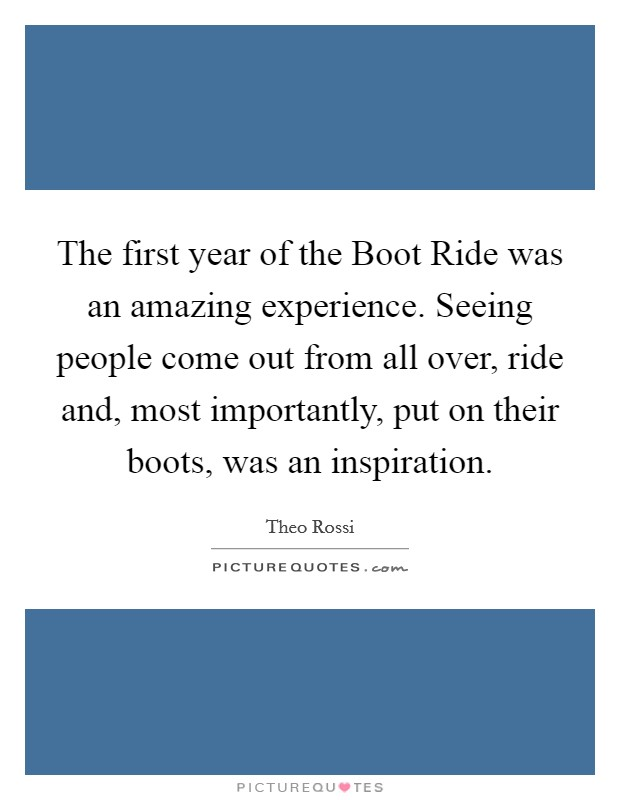 The first year of the Boot Ride was an amazing experience. Seeing people come out from all over, ride and, most importantly, put on their boots, was an inspiration Picture Quote #1