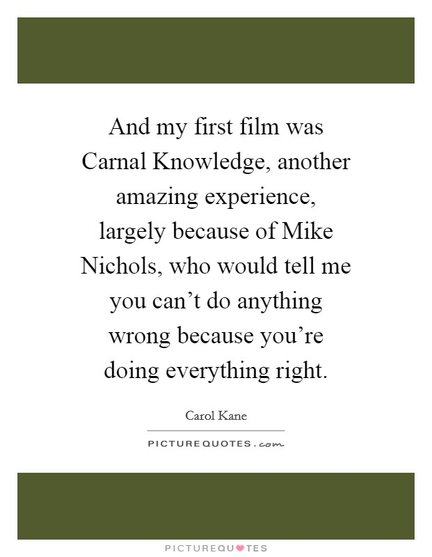 And my first film was Carnal Knowledge, another amazing experience, largely because of Mike Nichols, who would tell me you can't do anything wrong because you're doing everything right Picture Quote #1