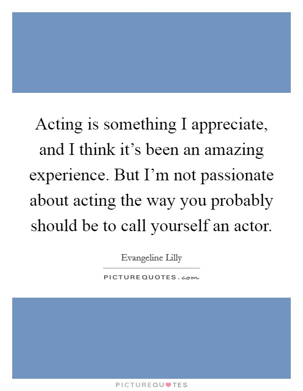 Acting is something I appreciate, and I think it's been an amazing experience. But I'm not passionate about acting the way you probably should be to call yourself an actor Picture Quote #1
