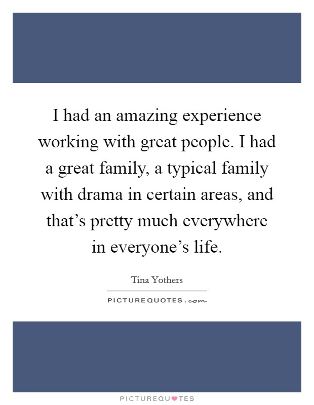 I had an amazing experience working with great people. I had a great family, a typical family with drama in certain areas, and that's pretty much everywhere in everyone's life Picture Quote #1