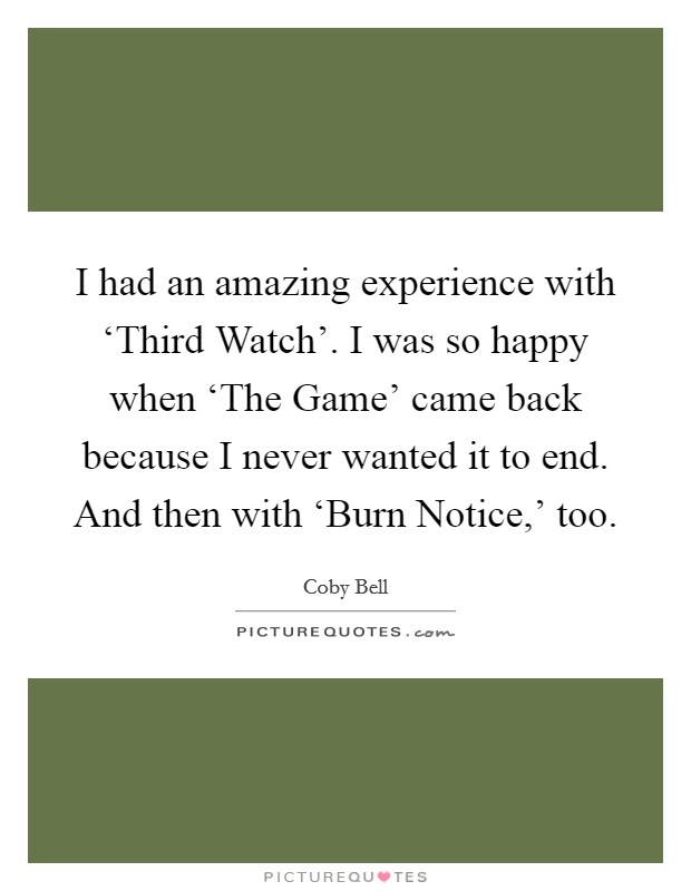 I had an amazing experience with 'Third Watch'. I was so happy when 'The Game' came back because I never wanted it to end. And then with 'Burn Notice,' too Picture Quote #1