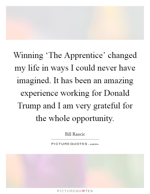 Winning 'The Apprentice' changed my life in ways I could never have imagined. It has been an amazing experience working for Donald Trump and I am very grateful for the whole opportunity Picture Quote #1