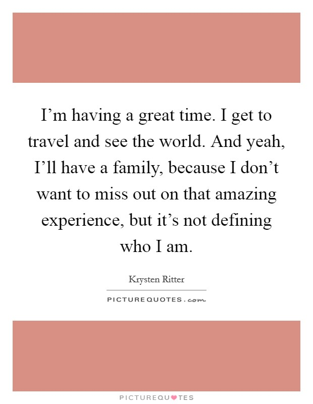 I'm having a great time. I get to travel and see the world. And yeah, I'll have a family, because I don't want to miss out on that amazing experience, but it's not defining who I am. Picture Quote #1