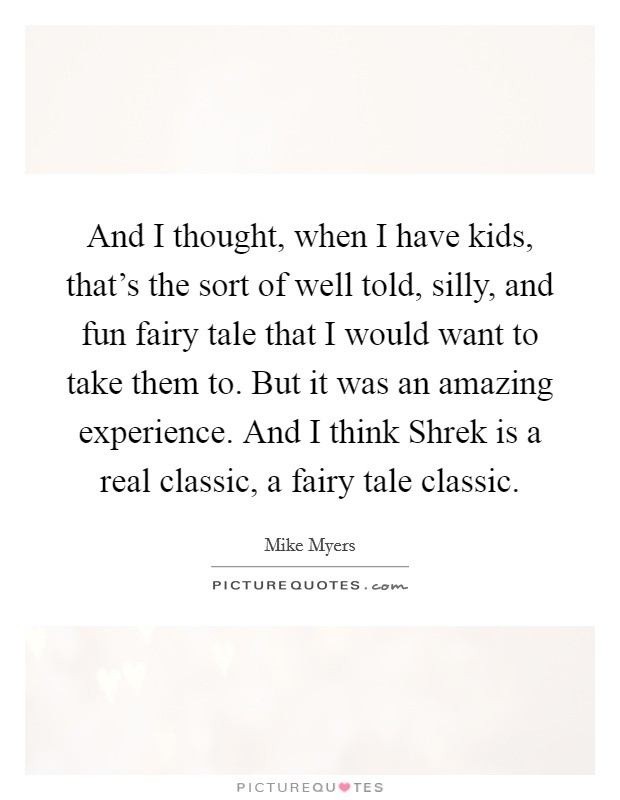 And I thought, when I have kids, that's the sort of well told, silly, and fun fairy tale that I would want to take them to. But it was an amazing experience. And I think Shrek is a real classic, a fairy tale classic Picture Quote #1