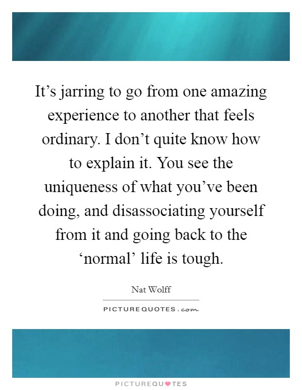 It's jarring to go from one amazing experience to another that feels ordinary. I don't quite know how to explain it. You see the uniqueness of what you've been doing, and disassociating yourself from it and going back to the 'normal' life is tough Picture Quote #1
