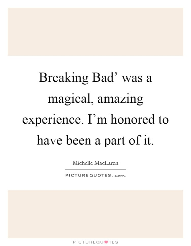 Breaking Bad' was a magical, amazing experience. I'm honored to have been a part of it Picture Quote #1