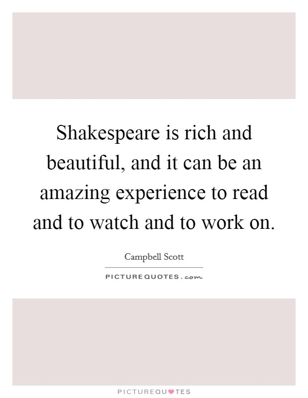 Shakespeare is rich and beautiful, and it can be an amazing experience to read and to watch and to work on Picture Quote #1