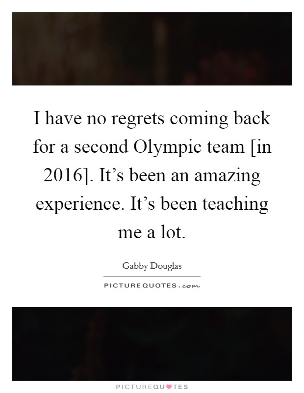 I have no regrets coming back for a second Olympic team [in 2016]. It's been an amazing experience. It's been teaching me a lot Picture Quote #1