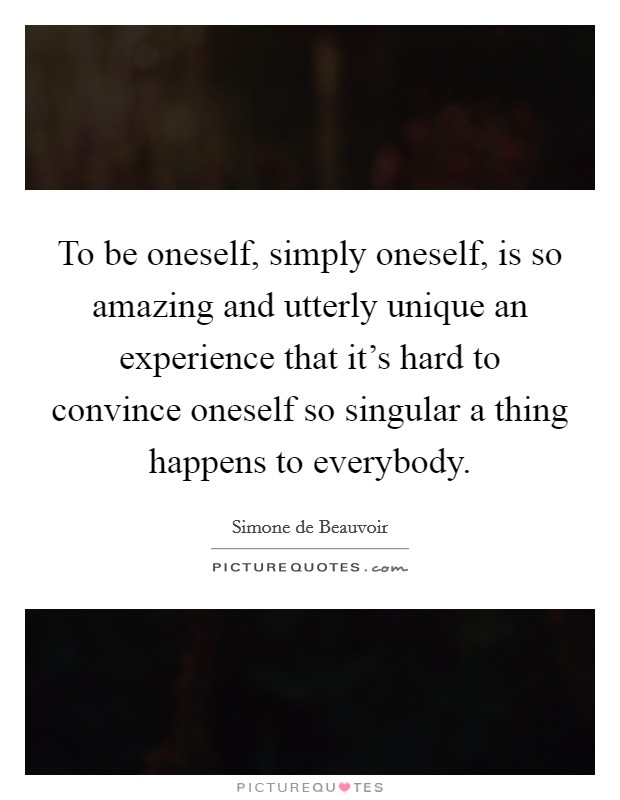 To be oneself, simply oneself, is so amazing and utterly unique an experience that it's hard to convince oneself so singular a thing happens to everybody Picture Quote #1