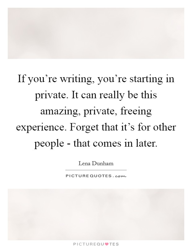 If you're writing, you're starting in private. It can really be this amazing, private, freeing experience. Forget that it's for other people - that comes in later Picture Quote #1