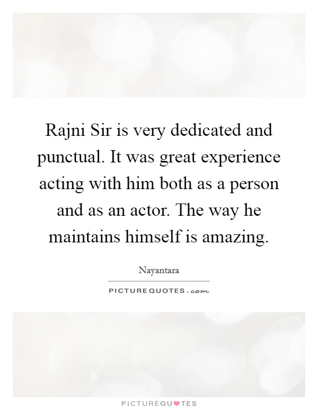 Rajni Sir is very dedicated and punctual. It was great experience acting with him both as a person and as an actor. The way he maintains himself is amazing Picture Quote #1