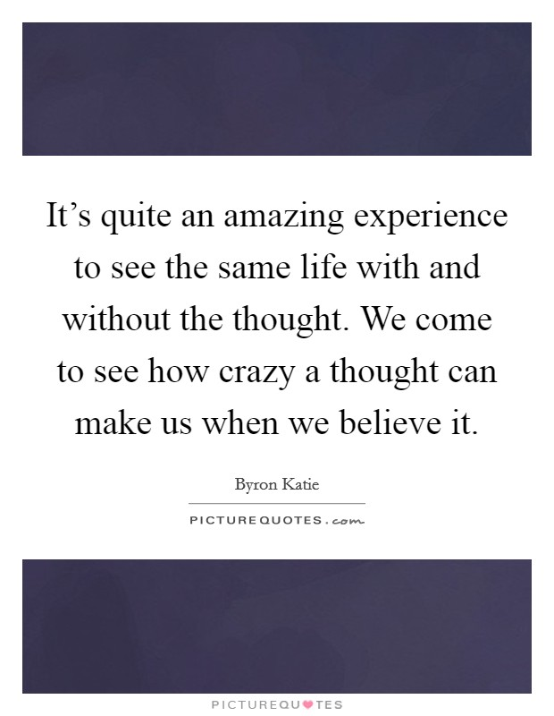It's quite an amazing experience to see the same life with and without the thought. We come to see how crazy a thought can make us when we believe it Picture Quote #1