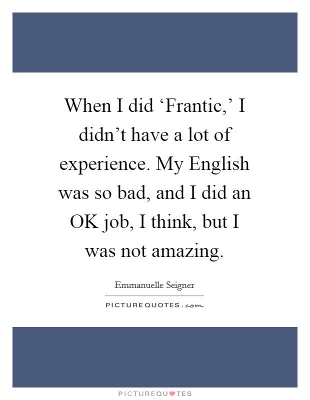 When I did 'Frantic,' I didn't have a lot of experience. My English was so bad, and I did an OK job, I think, but I was not amazing Picture Quote #1