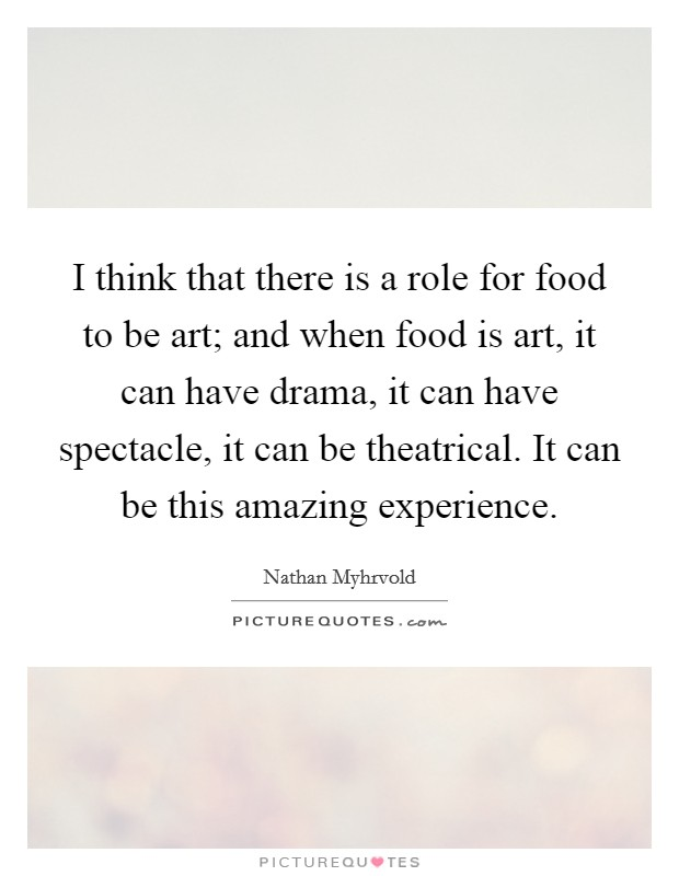 I think that there is a role for food to be art; and when food is art, it can have drama, it can have spectacle, it can be theatrical. It can be this amazing experience Picture Quote #1