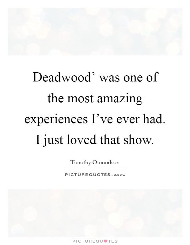 Deadwood' was one of the most amazing experiences I've ever had. I just loved that show Picture Quote #1