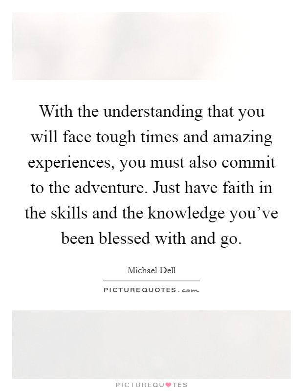With the understanding that you will face tough times and amazing experiences, you must also commit to the adventure. Just have faith in the skills and the knowledge you've been blessed with and go Picture Quote #1