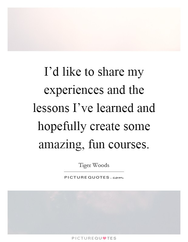 I'd like to share my experiences and the lessons I've learned and hopefully create some amazing, fun courses Picture Quote #1