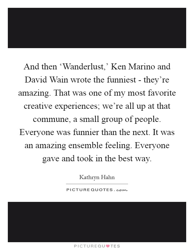And then 'Wanderlust,' Ken Marino and David Wain wrote the funniest - they're amazing. That was one of my most favorite creative experiences; we're all up at that commune, a small group of people. Everyone was funnier than the next. It was an amazing ensemble feeling. Everyone gave and took in the best way Picture Quote #1