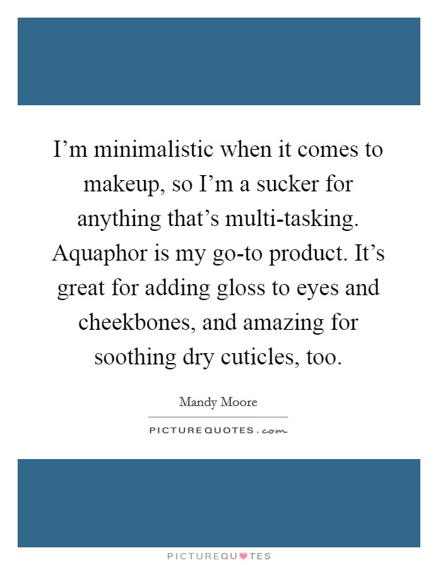 I'm minimalistic when it comes to makeup, so I'm a sucker for anything that's multi-tasking. Aquaphor is my go-to product. It's great for adding gloss to eyes and cheekbones, and amazing for soothing dry cuticles, too Picture Quote #1