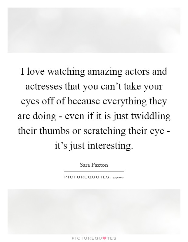 I love watching amazing actors and actresses that you can't take your eyes off of because everything they are doing - even if it is just twiddling their thumbs or scratching their eye - it's just interesting Picture Quote #1