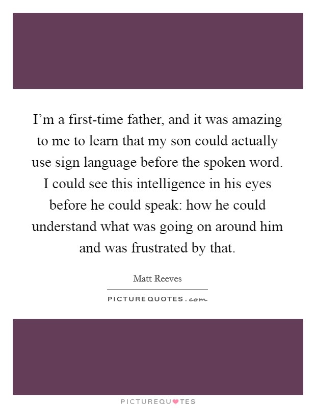 I'm a first-time father, and it was amazing to me to learn that my son could actually use sign language before the spoken word. I could see this intelligence in his eyes before he could speak: how he could understand what was going on around him and was frustrated by that Picture Quote #1