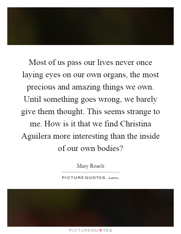 Most of us pass our lives never once laying eyes on our own organs, the most precious and amazing things we own. Until something goes wrong, we barely give them thought. This seems strange to me. How is it that we find Christina Aguilera more interesting than the inside of our own bodies? Picture Quote #1