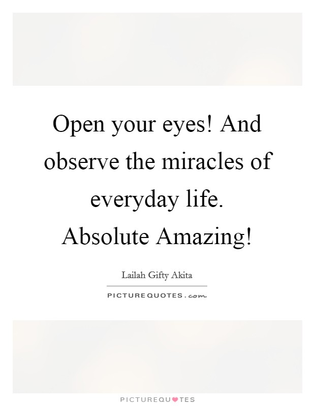 Open your eyes! And observe the miracles of everyday life. Absolute Amazing! Picture Quote #1