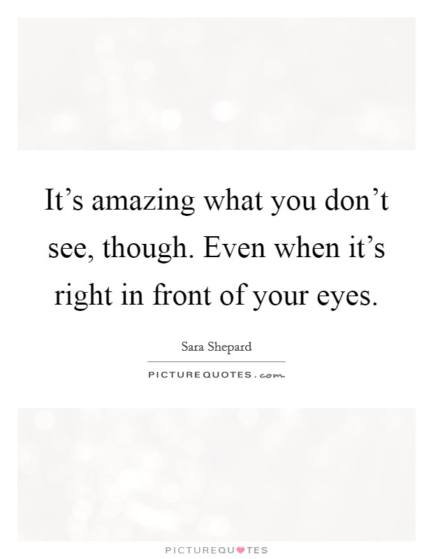 It's amazing what you don't see, though. Even when it's right in front of your eyes Picture Quote #1