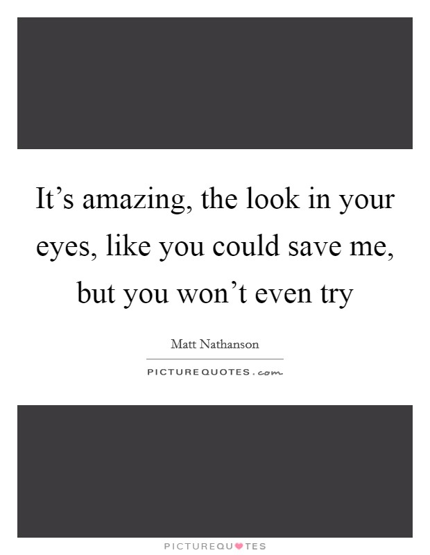 It's amazing, the look in your eyes, like you could save me, but you won't even try Picture Quote #1
