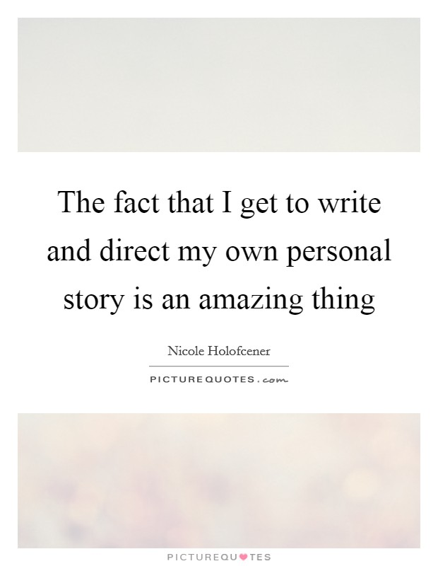 The fact that I get to write and direct my own personal story is an amazing thing Picture Quote #1