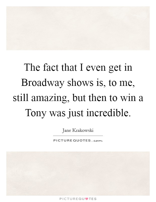 The fact that I even get in Broadway shows is, to me, still amazing, but then to win a Tony was just incredible Picture Quote #1