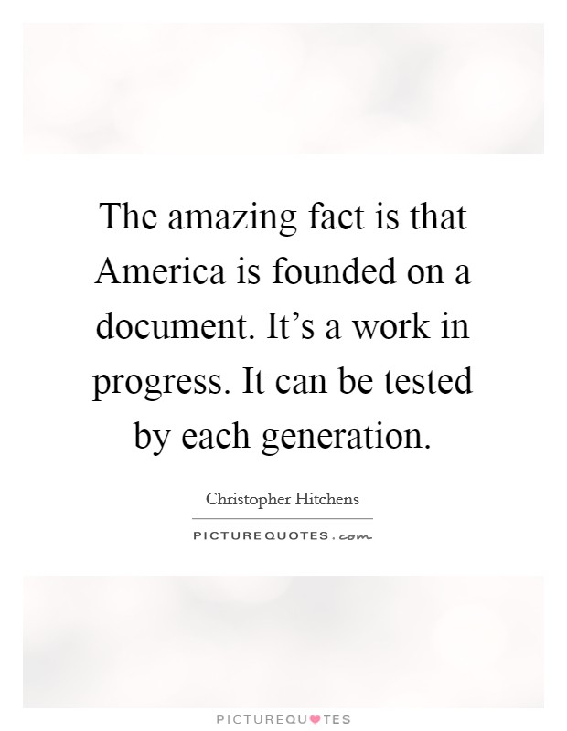 The amazing fact is that America is founded on a document. It's a work in progress. It can be tested by each generation Picture Quote #1