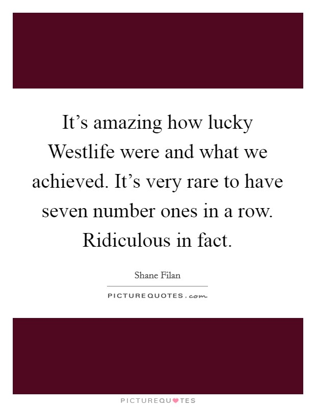 It's amazing how lucky Westlife were and what we achieved. It's very rare to have seven number ones in a row. Ridiculous in fact Picture Quote #1