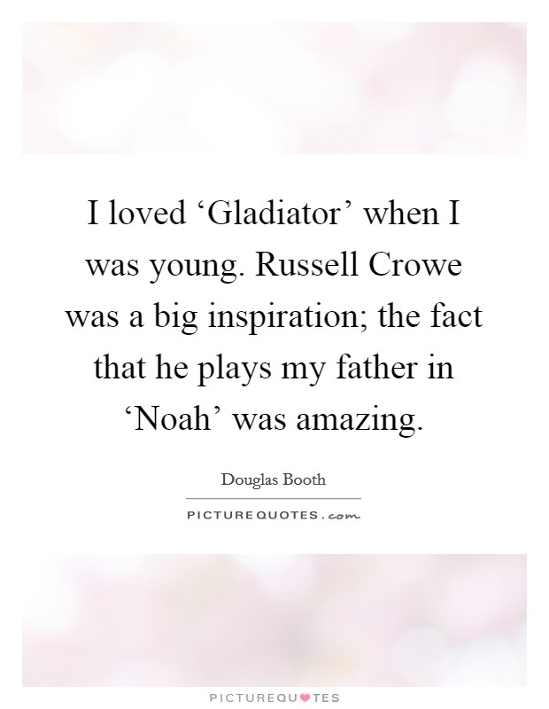 I loved 'Gladiator' when I was young. Russell Crowe was a big inspiration; the fact that he plays my father in 'Noah' was amazing Picture Quote #1