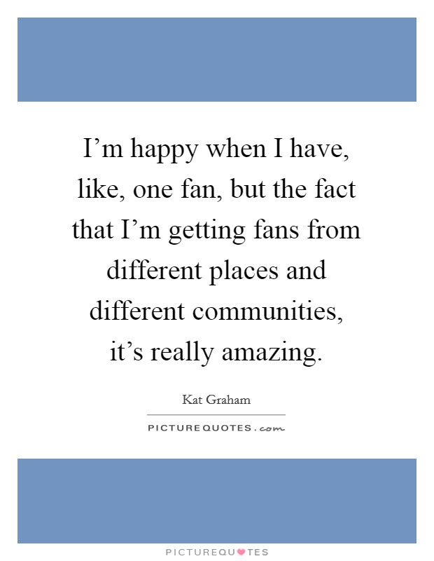 I'm happy when I have, like, one fan, but the fact that I'm getting fans from different places and different communities, it's really amazing Picture Quote #1