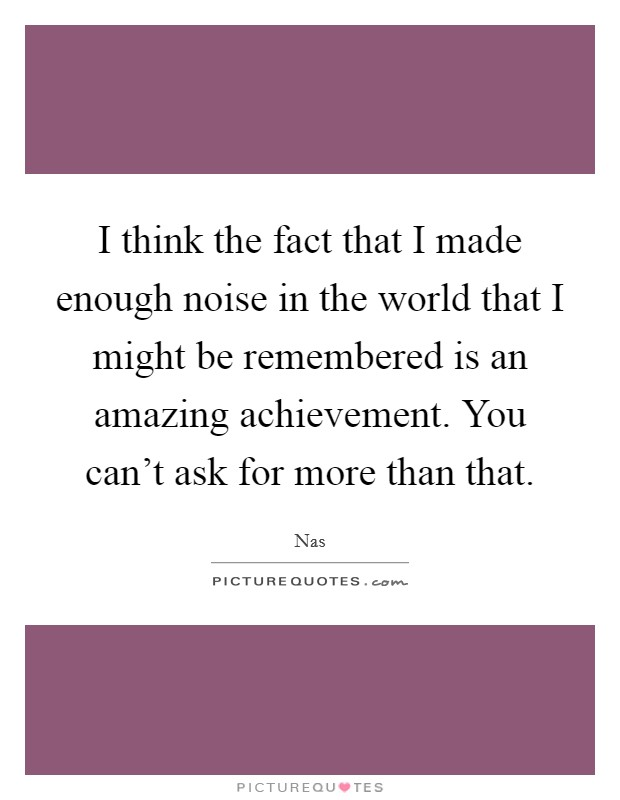 I think the fact that I made enough noise in the world that I might be remembered is an amazing achievement. You can't ask for more than that Picture Quote #1