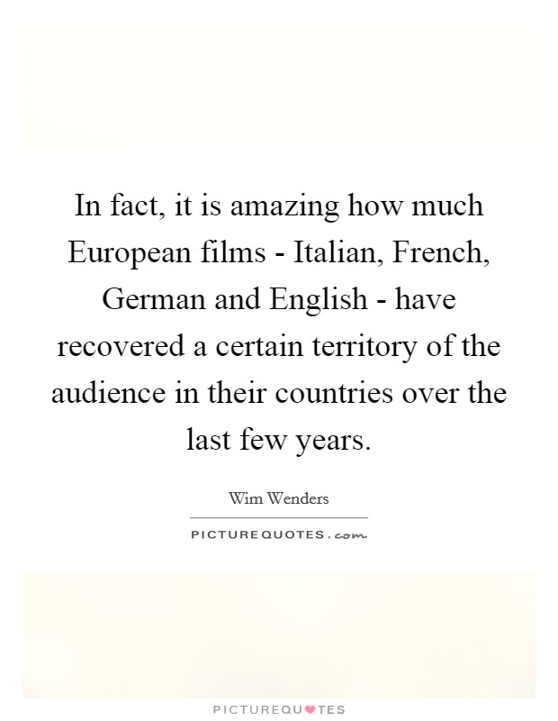 In fact, it is amazing how much European films - Italian, French, German and English - have recovered a certain territory of the audience in their countries over the last few years Picture Quote #1