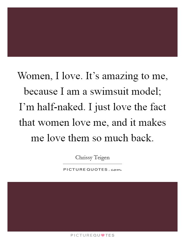 Women, I love. It's amazing to me, because I am a swimsuit model; I'm half-naked. I just love the fact that women love me, and it makes me love them so much back Picture Quote #1