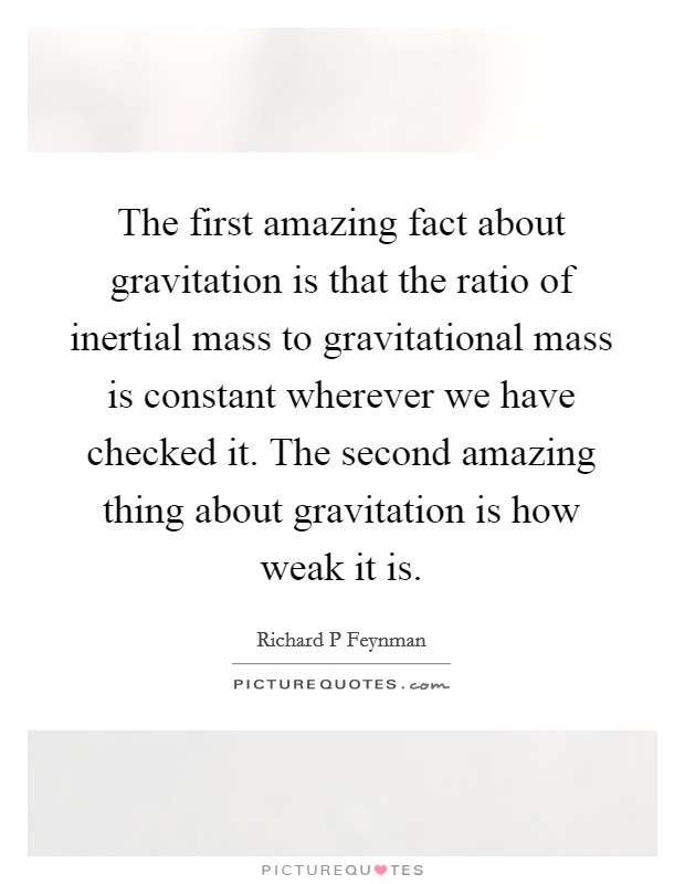 The first amazing fact about gravitation is that the ratio of inertial mass to gravitational mass is constant wherever we have checked it. The second amazing thing about gravitation is how weak it is Picture Quote #1