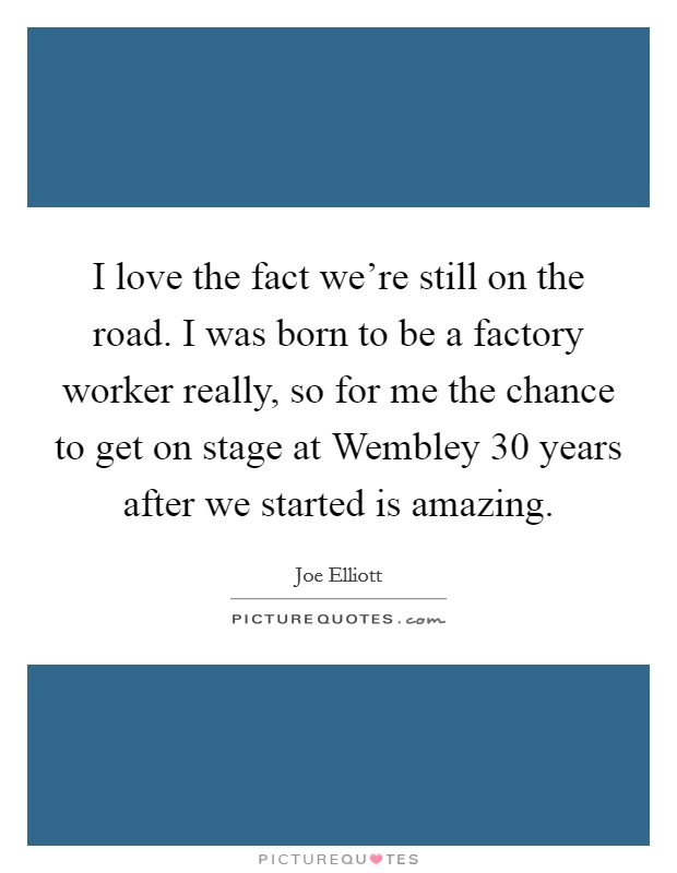 I love the fact we're still on the road. I was born to be a factory worker really, so for me the chance to get on stage at Wembley 30 years after we started is amazing Picture Quote #1