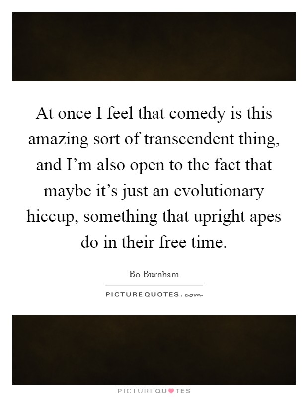 At once I feel that comedy is this amazing sort of transcendent thing, and I'm also open to the fact that maybe it's just an evolutionary hiccup, something that upright apes do in their free time Picture Quote #1