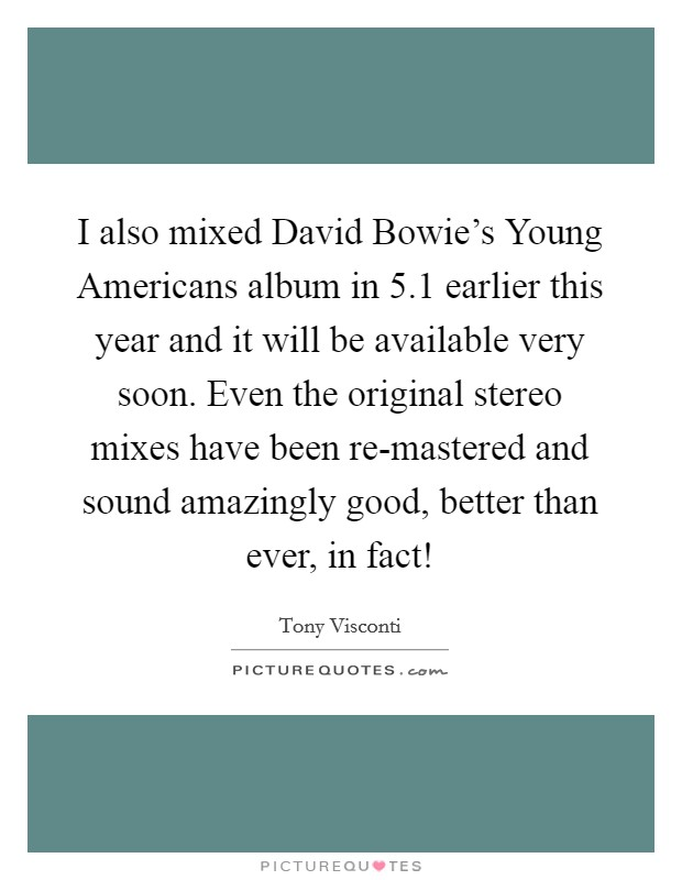 I also mixed David Bowie's Young Americans album in 5.1 earlier this year and it will be available very soon. Even the original stereo mixes have been re-mastered and sound amazingly good, better than ever, in fact! Picture Quote #1