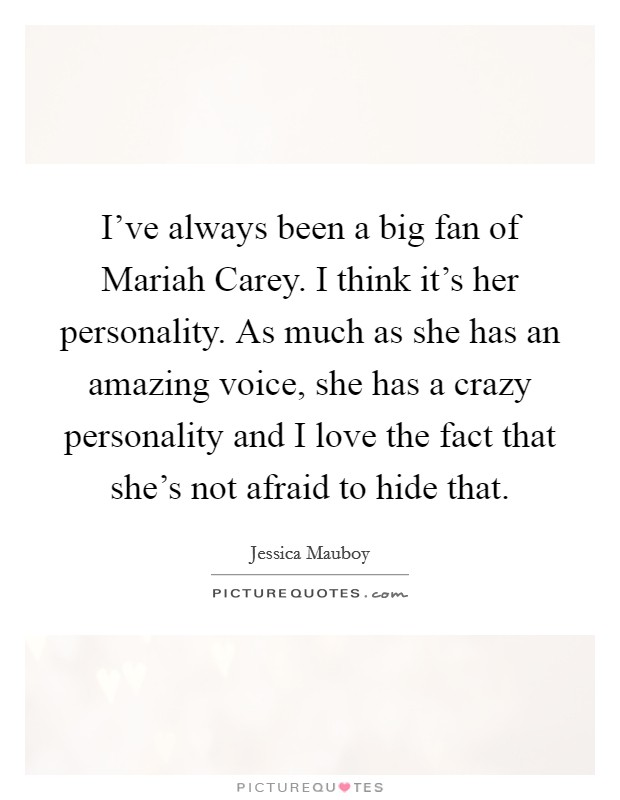 I've always been a big fan of Mariah Carey. I think it's her personality. As much as she has an amazing voice, she has a crazy personality and I love the fact that she's not afraid to hide that Picture Quote #1