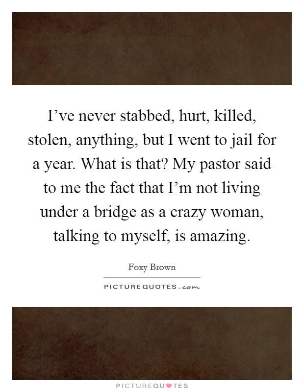I've never stabbed, hurt, killed, stolen, anything, but I went to jail for a year. What is that? My pastor said to me the fact that I'm not living under a bridge as a crazy woman, talking to myself, is amazing Picture Quote #1