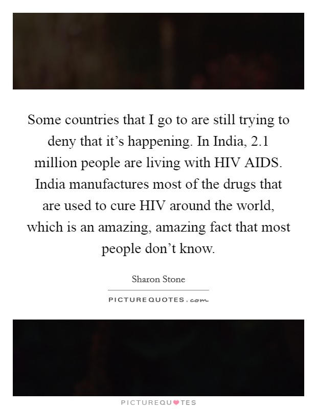 Some countries that I go to are still trying to deny that it's happening. In India, 2.1 million people are living with HIV AIDS. India manufactures most of the drugs that are used to cure HIV around the world, which is an amazing, amazing fact that most people don't know Picture Quote #1