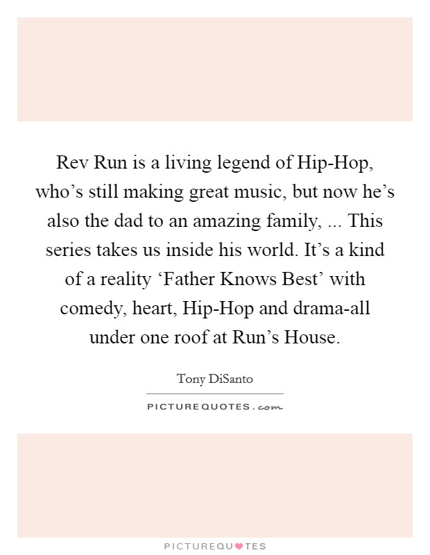 Rev Run is a living legend of Hip-Hop, who's still making great music, but now he's also the dad to an amazing family, ... This series takes us inside his world. It's a kind of a reality 'Father Knows Best' with comedy, heart, Hip-Hop and drama-all under one roof at Run's House Picture Quote #1